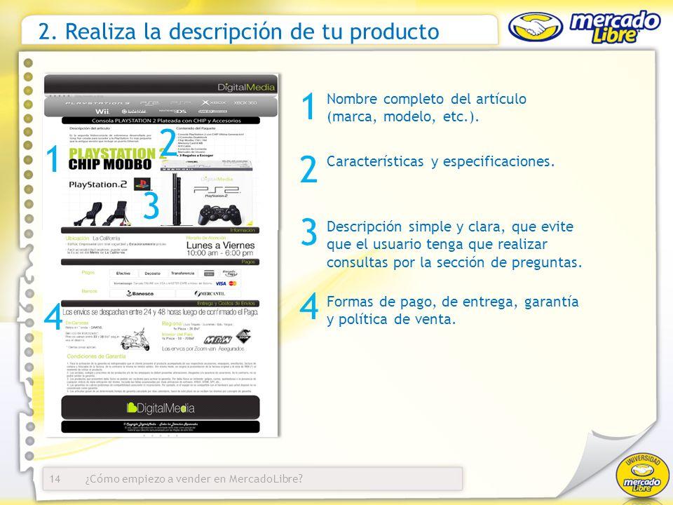 ¿Cómo empiezo a vender en MercadoLibre? 2. Realiza la descripción de tu producto Nombre completo del artículo (marca, modelo, etc.). 14 1 2 3 Caracter