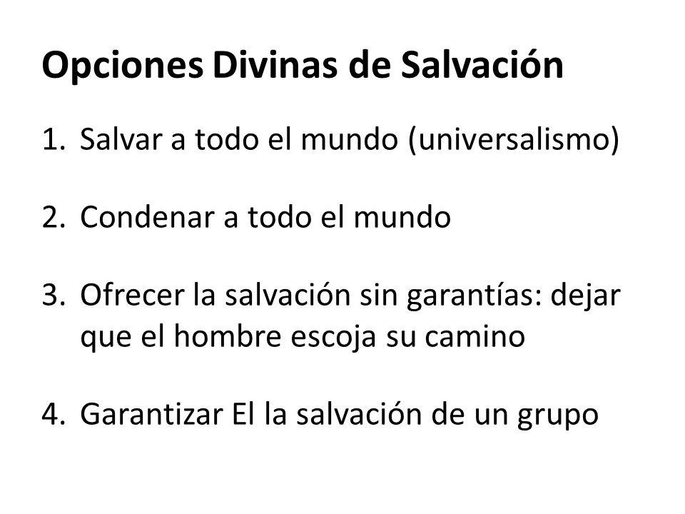 Opciones Divinas de Salvación 1.Salvar a todo el mundo (universalismo) 2.Condenar a todo el mundo 3.Ofrecer la salvación sin garantías: dejar que el h