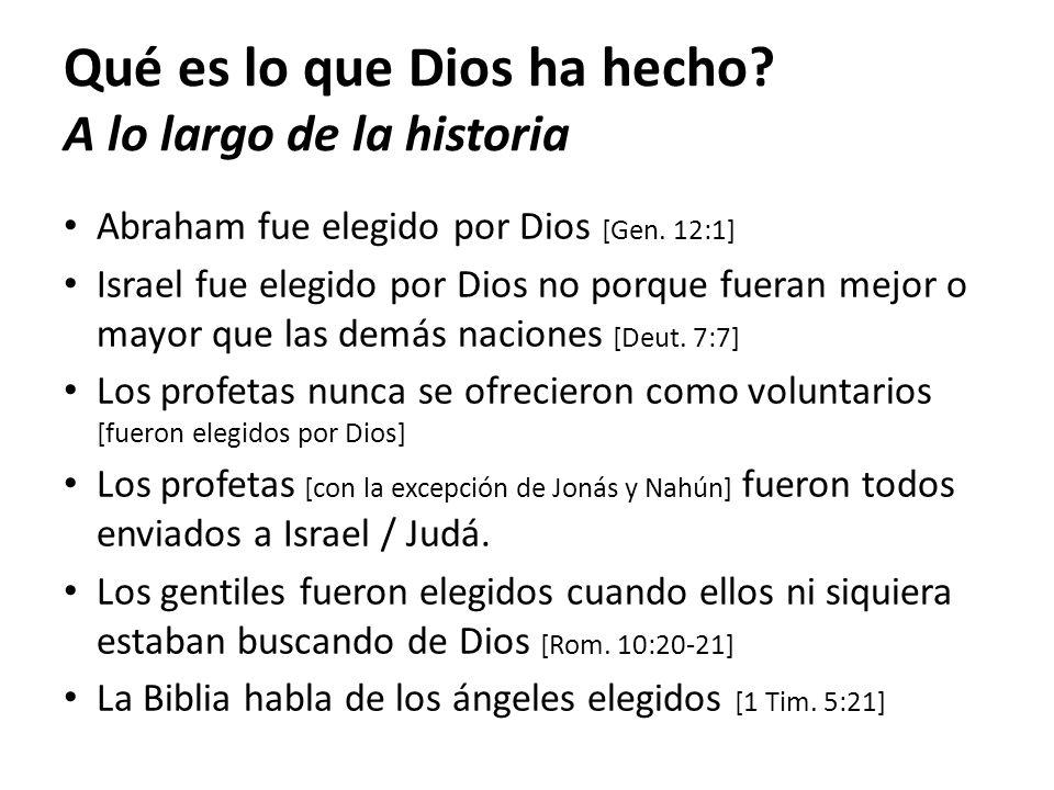 Qué es lo que Dios ha hecho? A lo largo de la historia Abraham fue elegido por Dios [Gen. 12:1] Israel fue elegido por Dios no porque fueran mejor o m