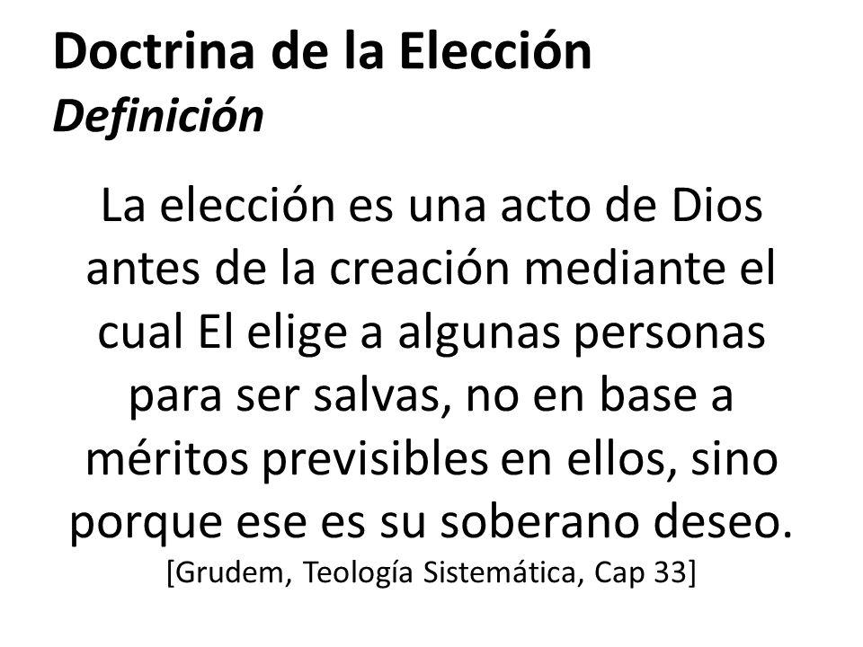 Doctrina de la Elección Definición La elección es una acto de Dios antes de la creación mediante el cual El elige a algunas personas para ser salvas,