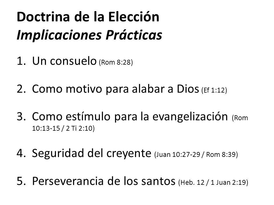 Doctrina de la Elección Implicaciones Prácticas 1.Un consuelo (Rom 8:28) 2.Como motivo para alabar a Dios (Ef 1:12) 3.Como estímulo para la evangeliza