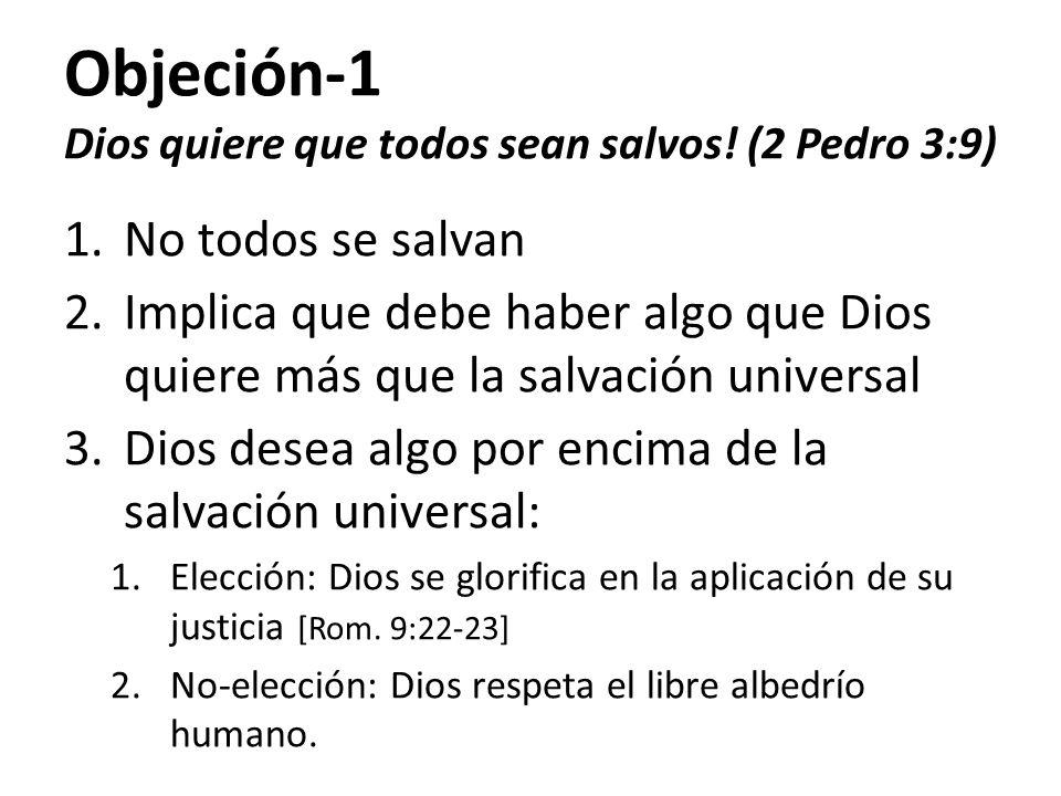 Objeción-1 Dios quiere que todos sean salvos! (2 Pedro 3:9) 1.No todos se salvan 2.Implica que debe haber algo que Dios quiere más que la salvación un