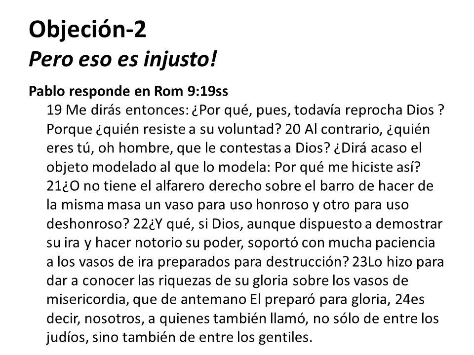Objeción-2 Pero eso es injusto! Pablo responde en Rom 9:19ss 19 Me dirás entonces: ¿Por qué, pues, todavía reprocha Dios ? Porque ¿quién resiste a su