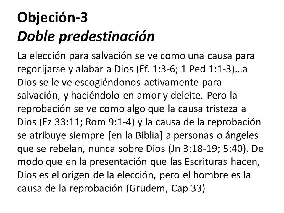 Objeción-3 Doble predestinación La elección para salvación se ve como una causa para regocijarse y alabar a Dios (Ef. 1:3-6; 1 Ped 1:1-3)…a Dios se le