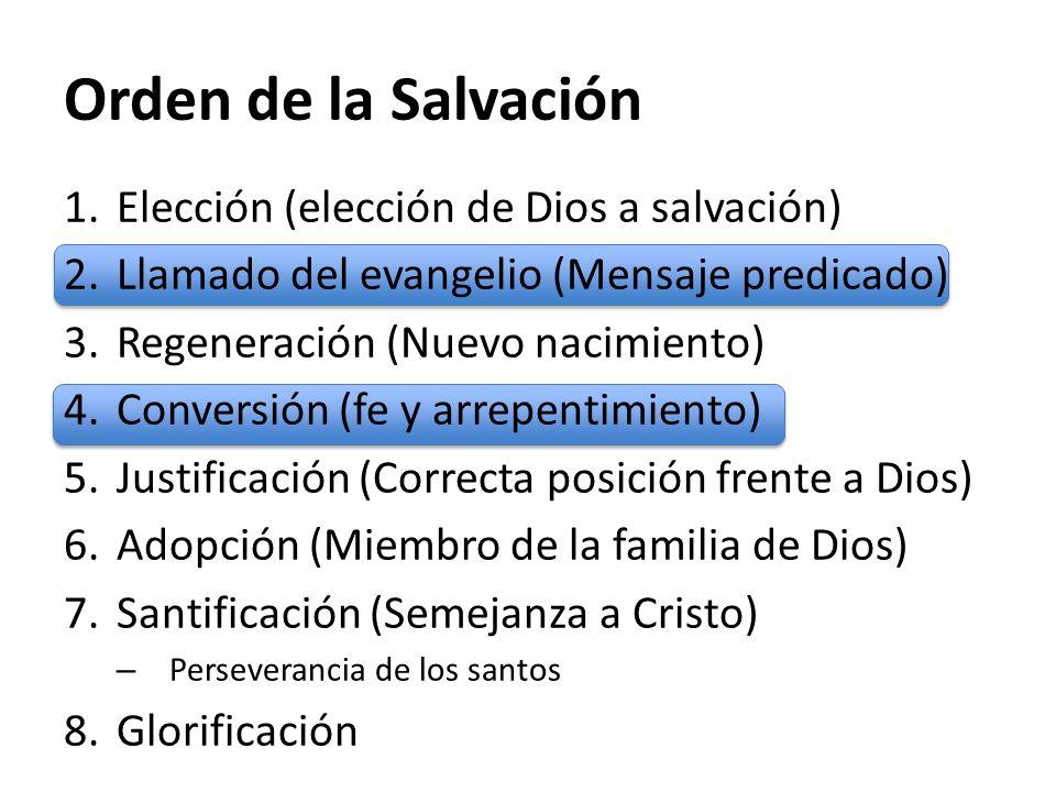 Orden de la Salvación 1.Elección (elección de Dios a salvación) 2.Llamado del evangelio (Mensaje predicado) 3.Regeneración (Nuevo nacimiento) 4.Conver