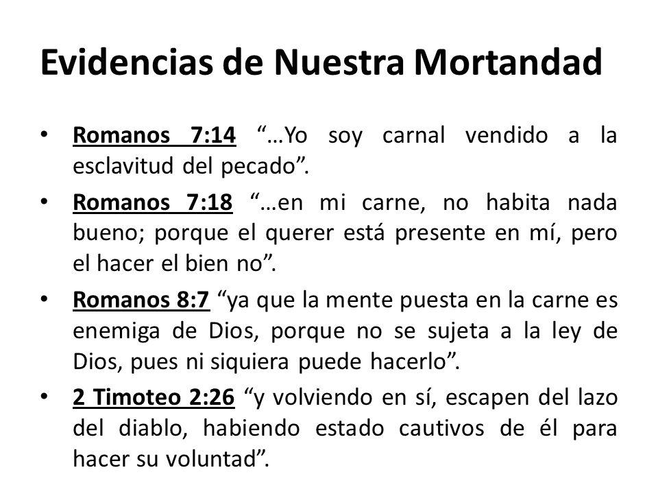 Evidencias de Nuestra Mortandad Romanos 7:14 …Yo soy carnal vendido a la esclavitud del pecado. Romanos 7:18 …en mi carne, no habita nada bueno; porqu
