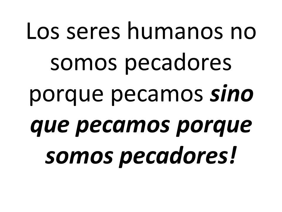 Los seres humanos no somos pecadores porque pecamos sino que pecamos porque somos pecadores!