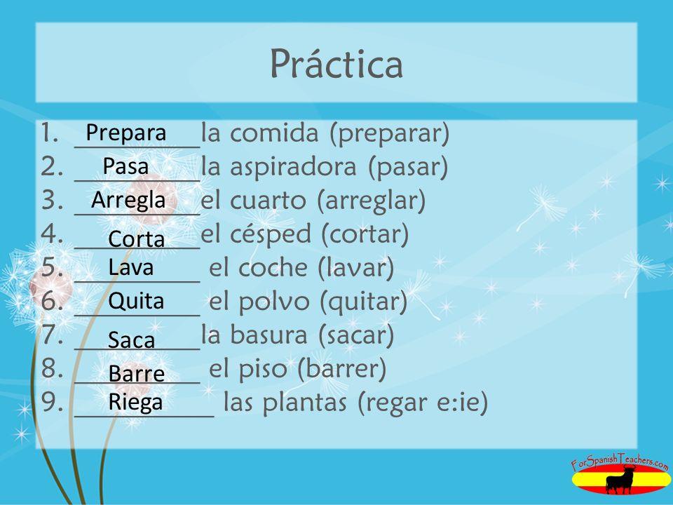 Práctica 1._________la comida (preparar) 2._________la aspiradora (pasar) 3._________el cuarto (arreglar) 4._________el césped (cortar) 5._________ el coche (lavar) 6._________ el polvo (quitar) 7._________la basura (sacar) 8._________ el piso (barrer) 9.__________ las plantas (regar e:ie) Prepara Pasa Arregla Corta Lava Quita Saca Barre Riega