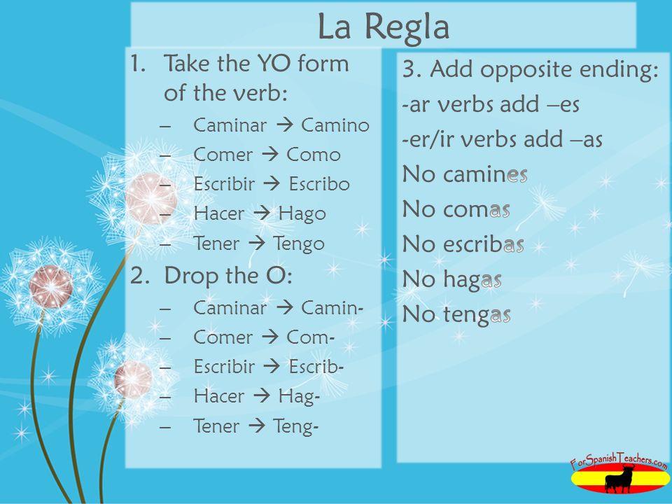 La Regla 1.Take the YO form of the verb: – Caminar Camino – Comer Como – Escribir Escribo – Hacer Hago – Tener Tengo 2.Drop the O: – Caminar Camin- – Comer Com- – Escribir Escrib- – Hacer Hag- – Tener Teng-