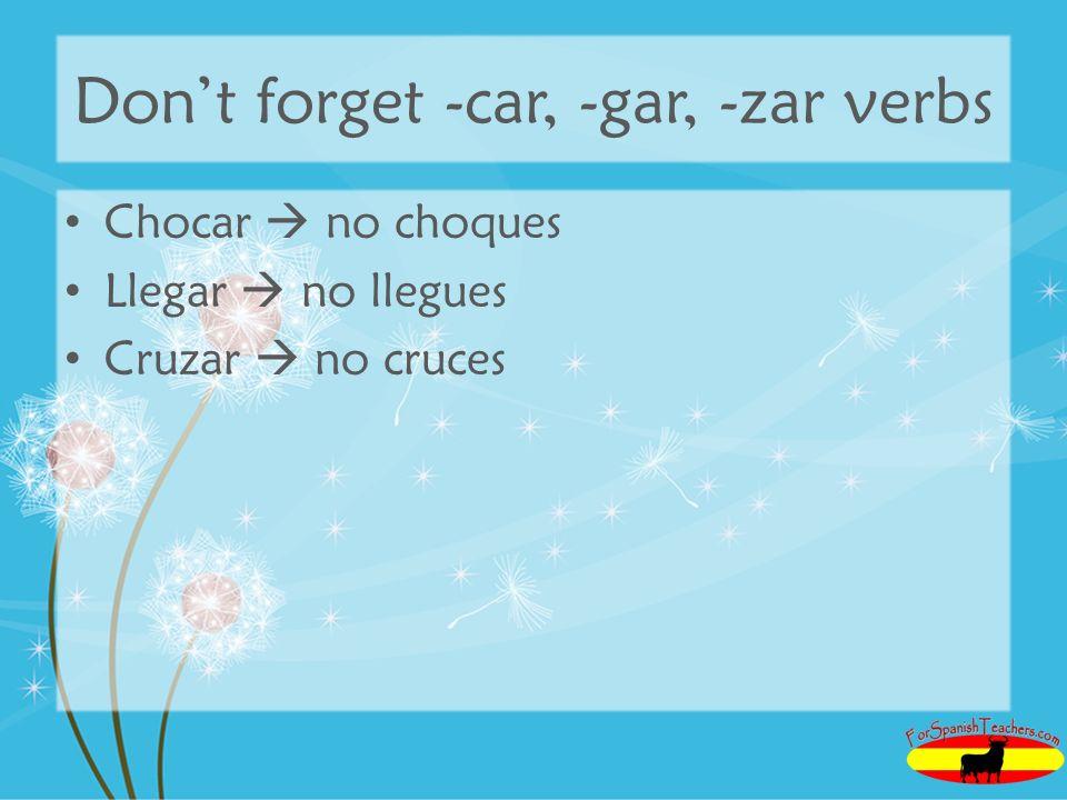 Dont forget -car, -gar, -zar verbs Chocar no choques Llegar no llegues Cruzar no cruces