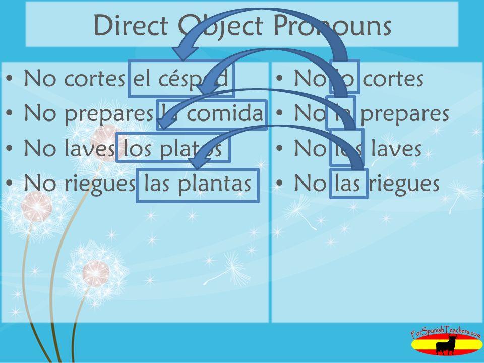 Direct Object Pronouns No cortes el césped No prepares la comida No laves los platos No riegues las plantas No lo cortes No la prepares No los laves No las riegues