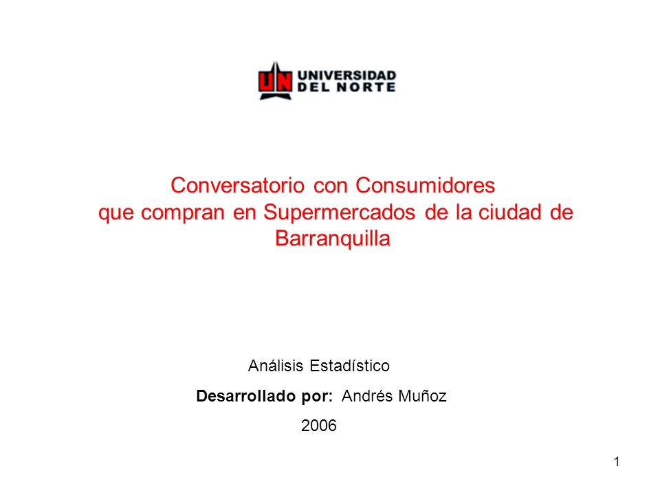 1 Conversatorio con Consumidores que compran en Supermercados de la ciudad de Barranquilla Análisis Estadístico Desarrollado por: Andrés Muñoz 2006