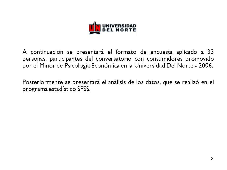 2 A continuación se presentará el formato de encuesta aplicado a 33 personas, participantes del conversatorio con consumidores promovido por el Minor de Psicología Económica en la Universidad Del Norte - 2006.