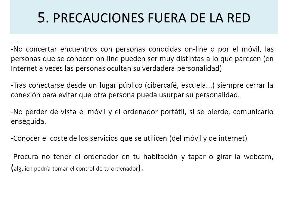 5. PRECAUCIONES FUERA DE LA RED -No concertar encuentros con personas conocidas on-line o por el móvil, las personas que se conocen on-line pueden ser