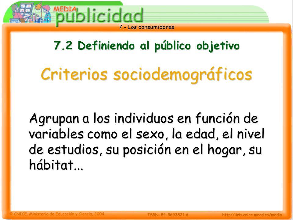 7.- Los consumidores 7.2 Definiendo al público objetivo Criterios sociodemográficos Agrupan a los individuos en función de variables como el sexo, la edad, el nivel de estudios, su posición en el hogar, su hábitat...