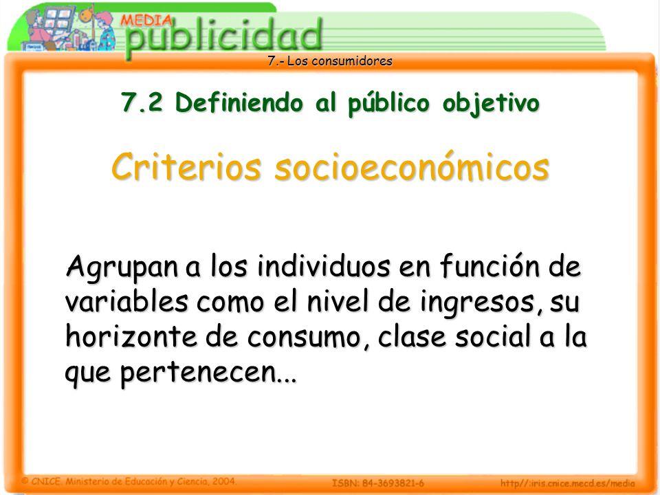 7.- Los consumidores 7.2 Definiendo al público objetivo Criterios socioeconómicos Agrupan a los individuos en función de variables como el nivel de ingresos, su horizonte de consumo, clase social a la que pertenecen...