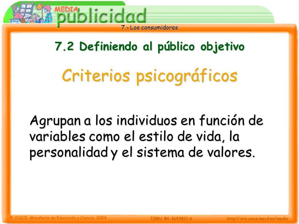7.- Los consumidores 7.2 Definiendo al público objetivo Criterios psicográficos Agrupan a los individuos en función de variables como el estilo de vida, la personalidad y el sistema de valores.