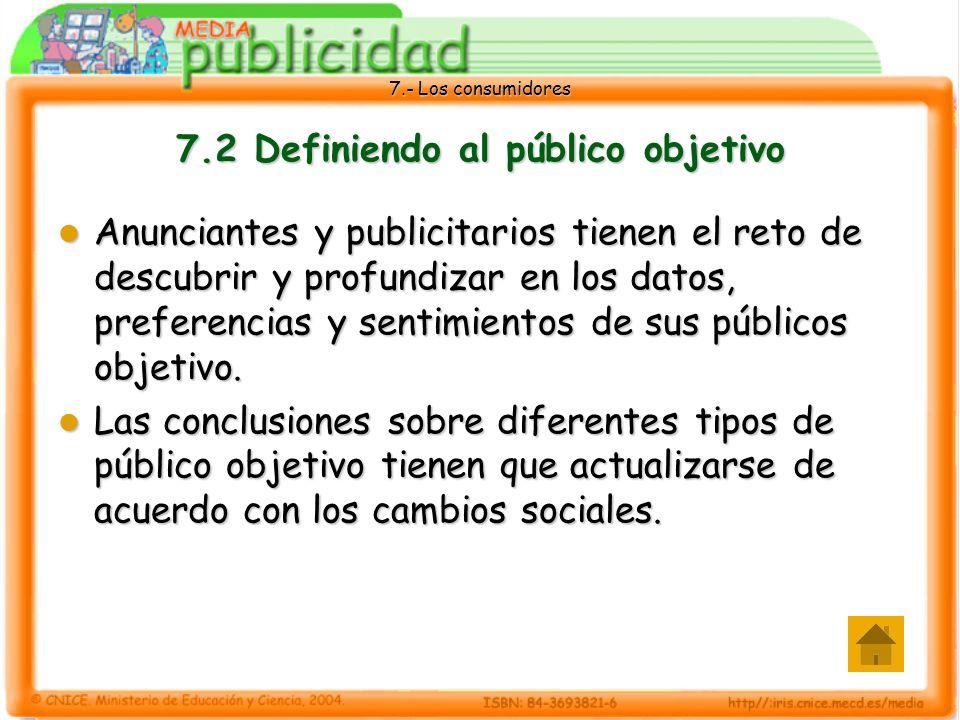 7.- Los consumidores 7.2 Definiendo al público objetivo Anunciantes y publicitarios tienen el reto de descubrir y profundizar en los datos, preferencias y sentimientos de sus públicos objetivo.