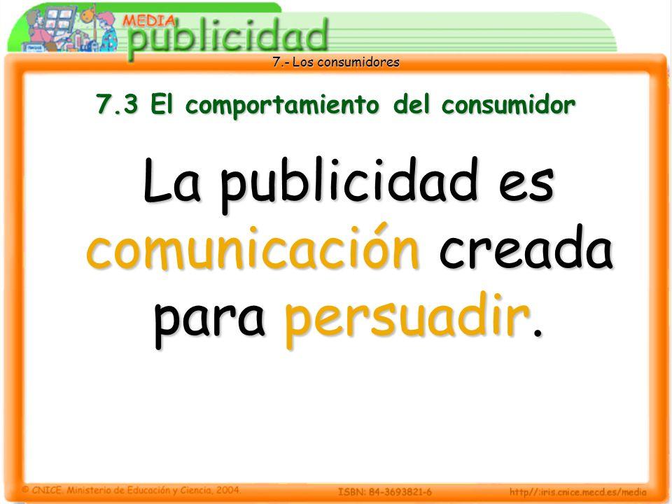 7.- Los consumidores 7.3 El comportamiento del consumidor La publicidad es comunicación creada para persuadir.
