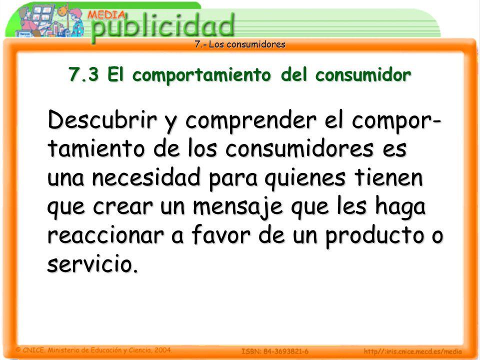 7.- Los consumidores 7.3 El comportamiento del consumidor Descubrir y comprender el compor- tamiento de los consumidores es una necesidad para quienes tienen que crear un mensaje que les haga reaccionar a favor de un producto o servicio.