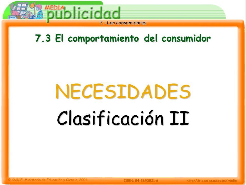 7.- Los consumidores 7.3 El comportamiento del consumidor NECESIDADES Clasificación II