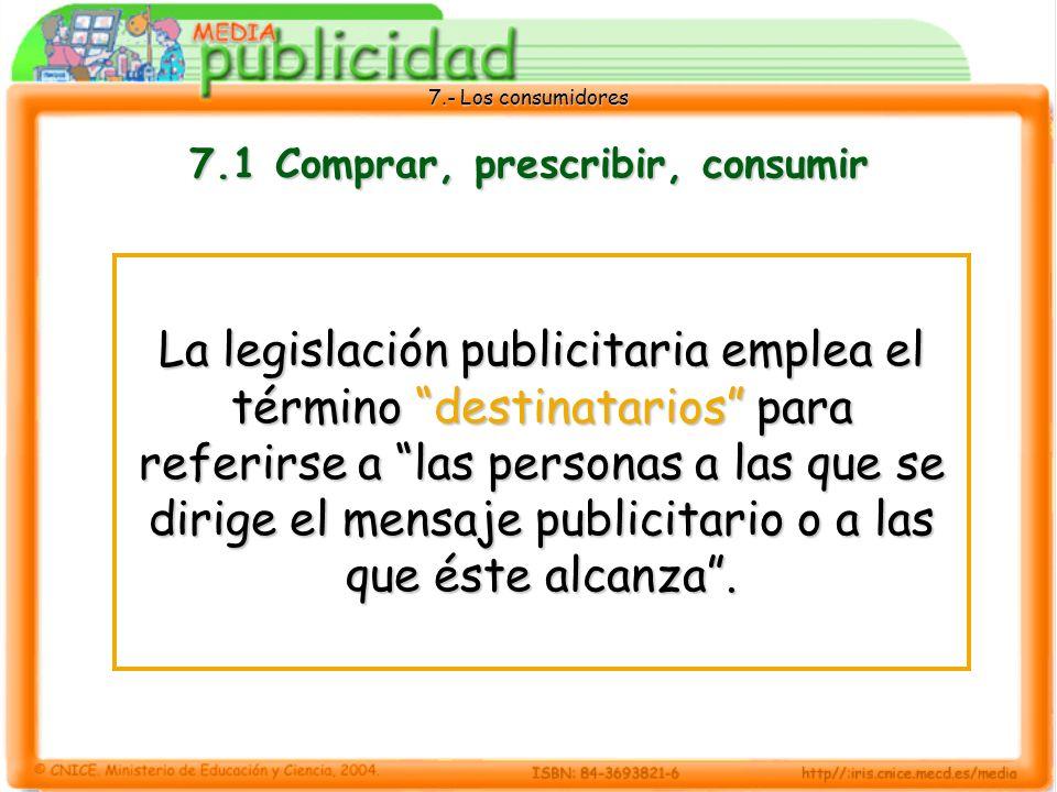 7.- Los consumidores 7.1 Comprar, prescribir, consumir La legislación publicitaria emplea el término destinatarios para referirse a las personas a las que se dirige el mensaje publicitario o a las que éste alcanza.