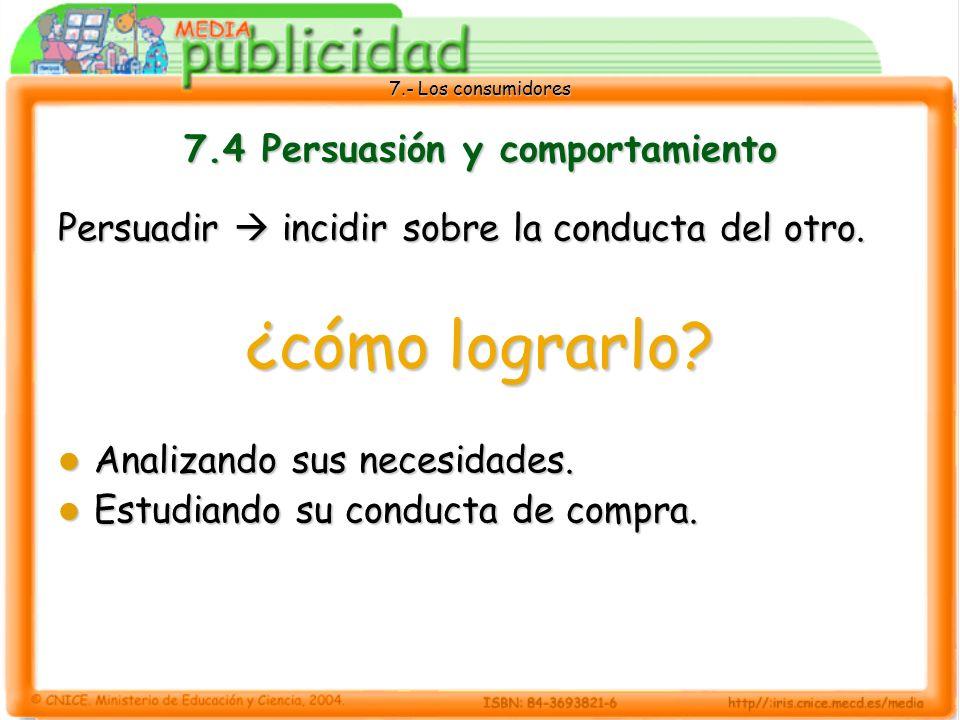7.- Los consumidores 7.4 Persuasión y comportamiento Persuadir incidir sobre la conducta del otro.