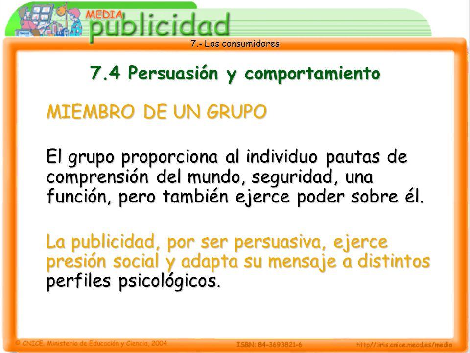 7.- Los consumidores 7.4 Persuasión y comportamiento MIEMBRO DE UN GRUPO El grupo proporciona al individuo pautas de comprensión del mundo, seguridad, una función, pero también ejerce poder sobre él.
