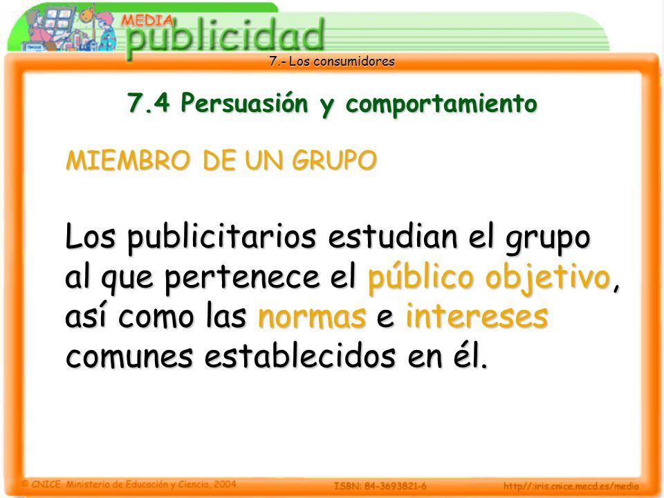 7.- Los consumidores 7.4 Persuasión y comportamiento MIEMBRO DE UN GRUPO Los publicitarios estudian el grupo al que pertenece el público objetivo, así como las normas e intereses comunes establecidos en él.