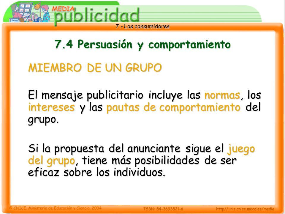 7.- Los consumidores 7.4 Persuasión y comportamiento MIEMBRO DE UN GRUPO El mensaje publicitario incluye las normas, los intereses y las pautas de comportamiento del grupo.