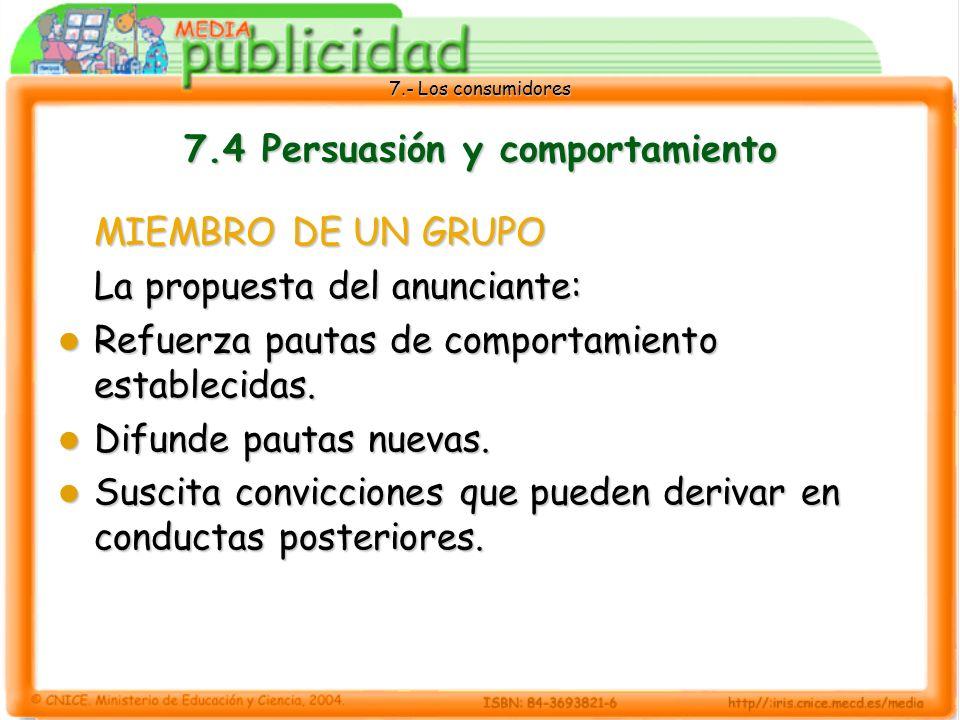 7.- Los consumidores 7.4 Persuasión y comportamiento MIEMBRO DE UN GRUPO La propuesta del anunciante: Refuerza pautas de comportamiento establecidas.