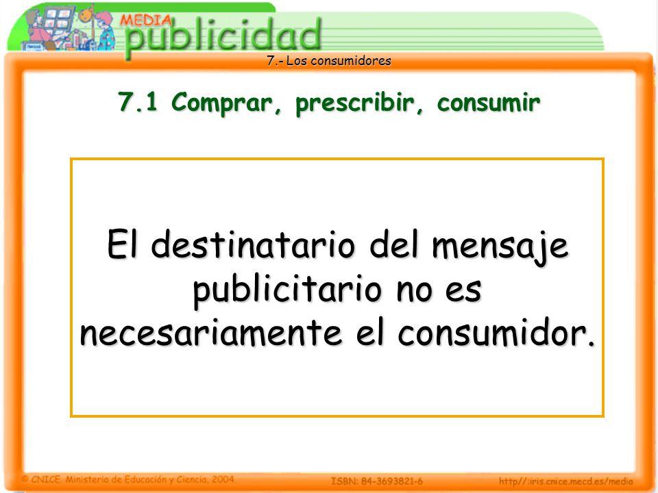 7.- Los consumidores 7.1 Comprar, prescribir, consumir El destinatario del mensaje publicitario no es necesariamente el consumidor.