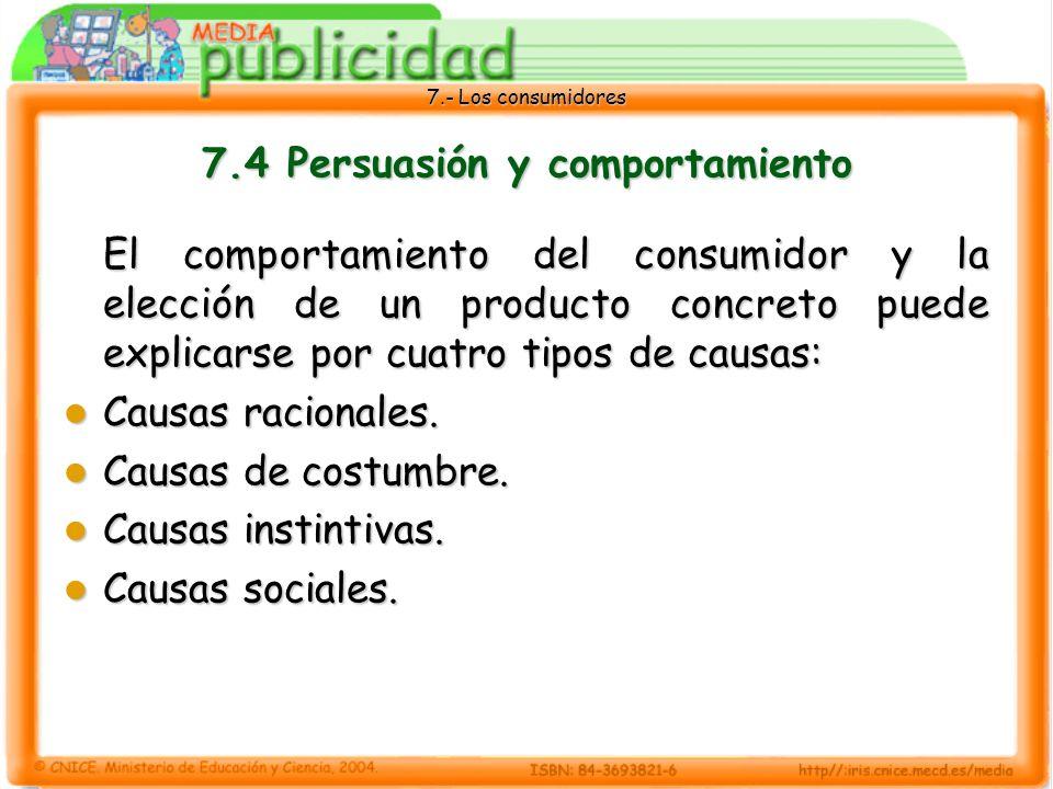 7.- Los consumidores 7.4 Persuasión y comportamiento El comportamiento del consumidor y la elección de un producto concreto puede explicarse por cuatro tipos de causas: Causas racionales.