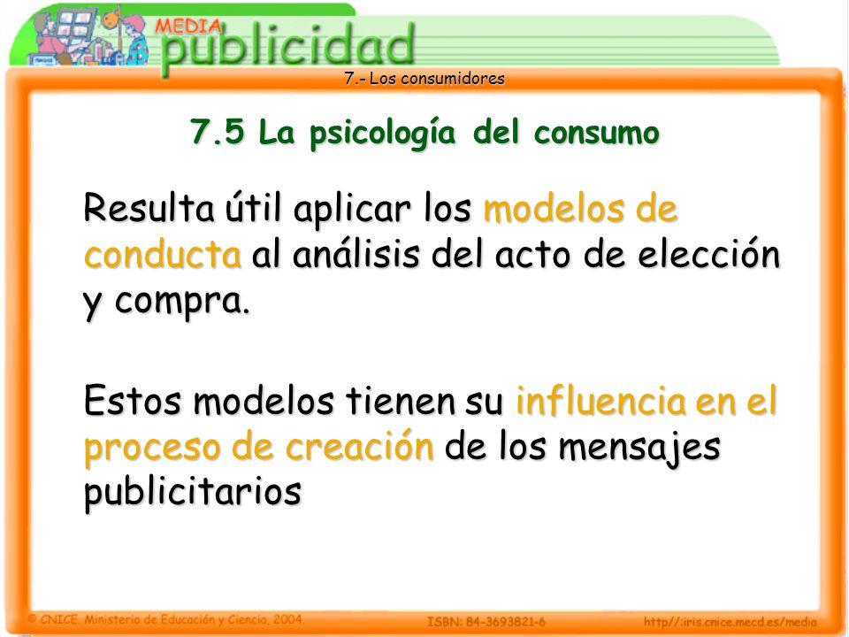 7.- Los consumidores 7.5 La psicología del consumo Resulta útil aplicar los modelos de conducta al análisis del acto de elección y compra.