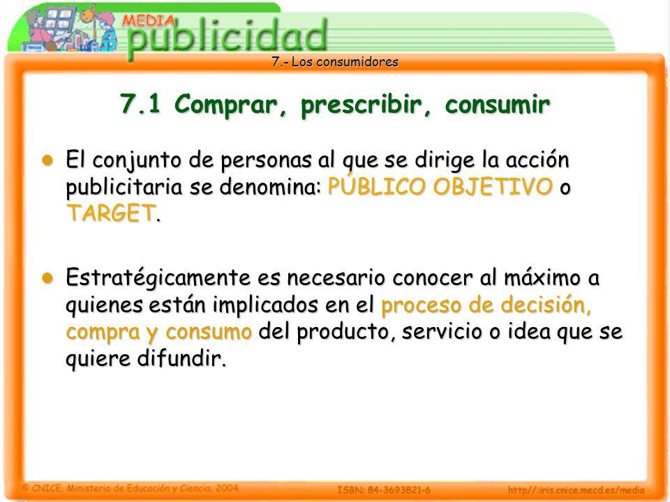 7.- Los consumidores 7.1 Comprar, prescribir, consumir El conjunto de personas al que se dirige la acción publicitaria se denomina: PÚBLICO OBJETIVO o TARGET.
