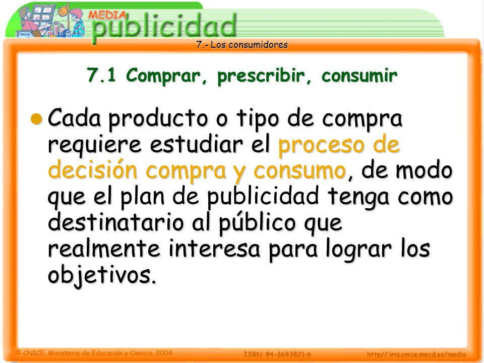 7.- Los consumidores 7.1 Comprar, prescribir, consumir Cada producto o tipo de compra requiere estudiar el proceso de decisión compra y consumo, de modo que el tenga como destinatario al público que realmente interesa para lograr los objetivos.