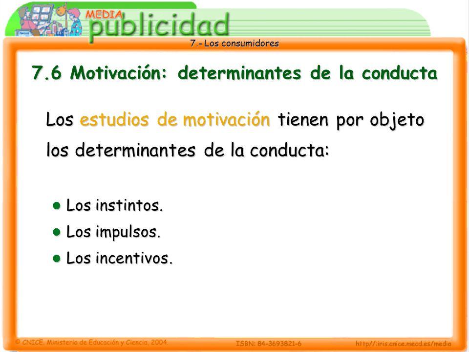 7.- Los consumidores 7.6 Motivación: determinantes de la conducta Los estudios de motivación tienen por objeto los determinantes de la conducta: Los instintos.