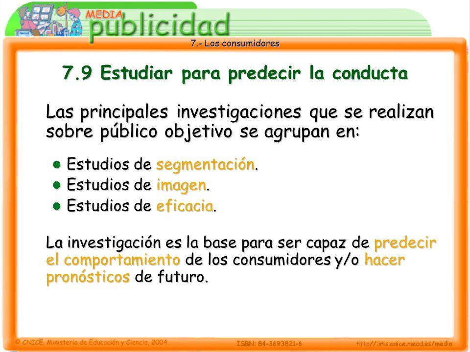 7.- Los consumidores 7.9 Estudiar para predecir la conducta Las principales investigaciones que se realizan sobre público objetivo se agrupan en: Estudios de segmentación.