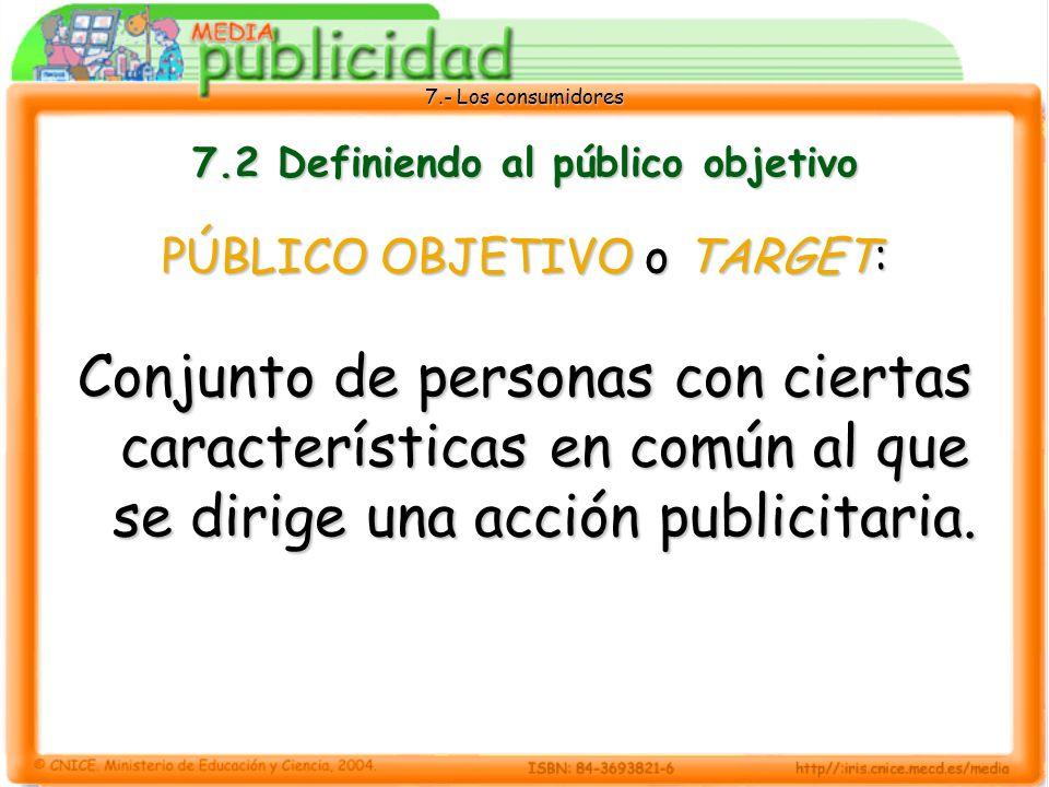 7.- Los consumidores 7.2 Definiendo al público objetivo PÚBLICO OBJETIVO o TARGET: Conjunto de personas con ciertas características en común al que se dirige una acción publicitaria.