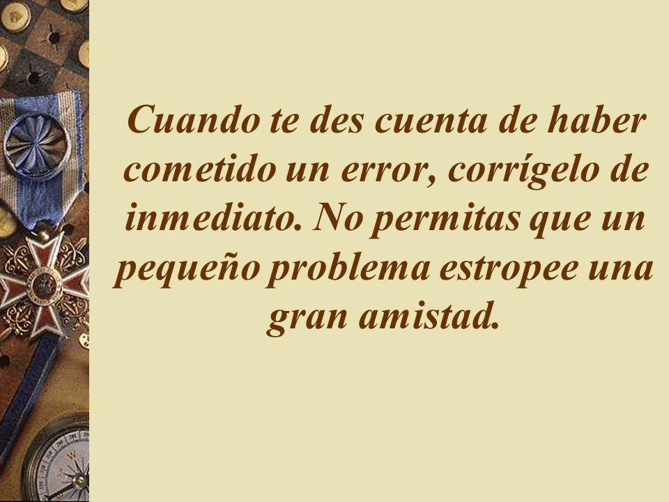 Cuando te des cuenta de haber cometido un error, corrígelo de inmediato. No permitas que un pequeño problema estropee una gran amistad.