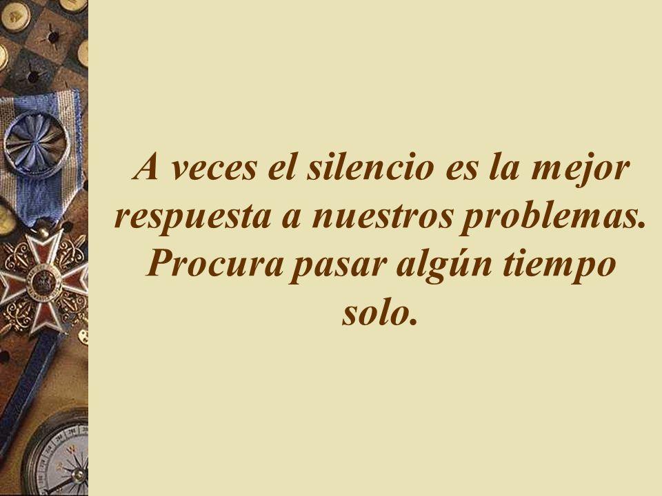 A veces el silencio es la mejor respuesta a nuestros problemas. Procura pasar algún tiempo solo.