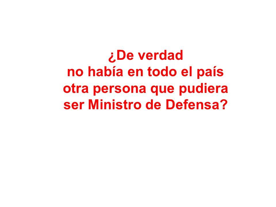 ¿De verdad no había en todo el país otra persona que pudiera ser Ministro de Defensa