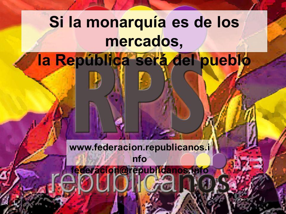 Si la monarquía es de los mercados, la República será del pueblo www.federacion.republicanos.i nfo federacion@republicanos.info