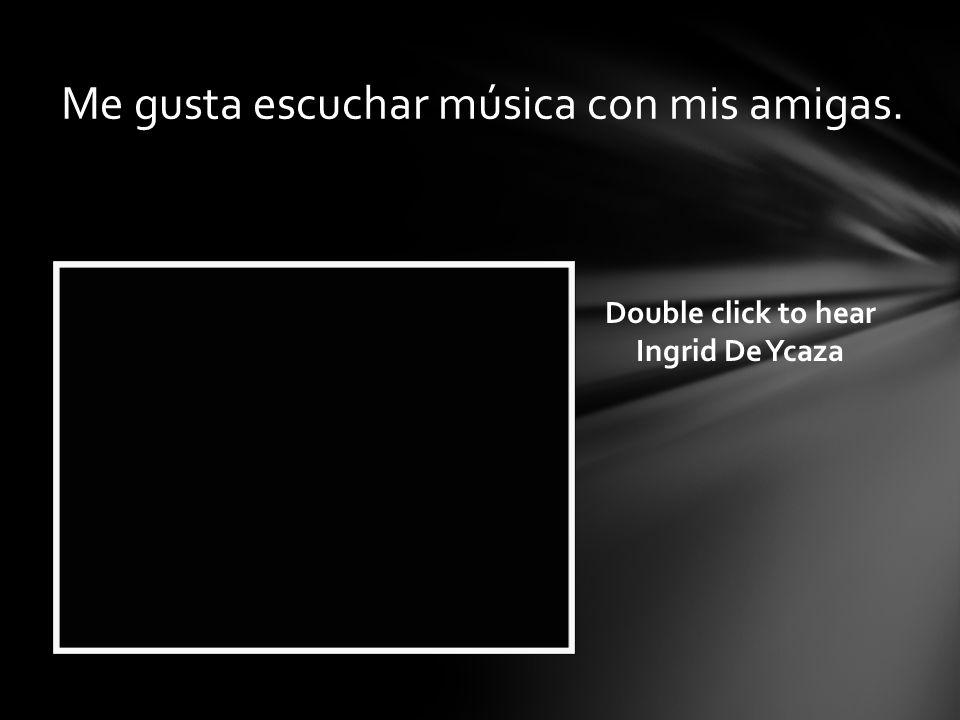 Me gusta escuchar música con mis amigas. Double click to hear Ingrid De Ycaza