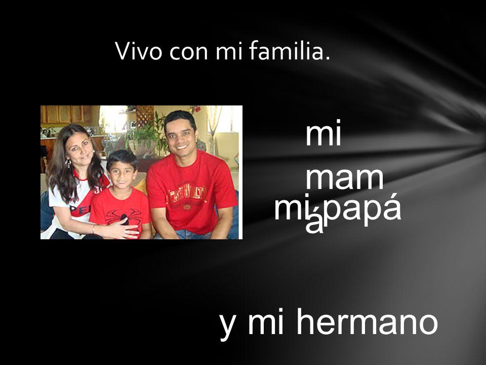 Vivo con mi familia. mi mam á mi papá y mi hermano