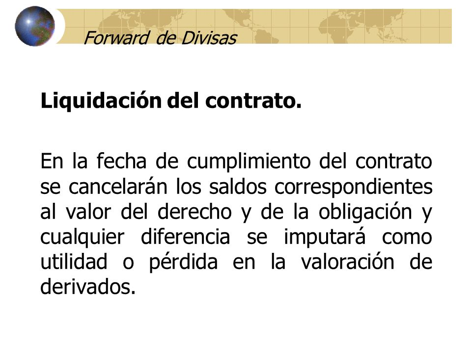 Forward de Divisas Liquidación del contrato. En la fecha de cumplimiento del contrato se cancelarán los saldos correspondientes al valor del derecho y