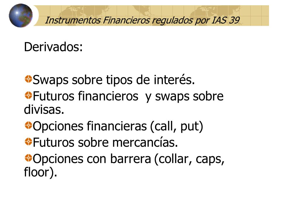 Instrumentos Financieros regulados por IAS 39 Derivados: Swaps sobre tipos de interés. Futuros financieros y swaps sobre divisas. Opciones financieras