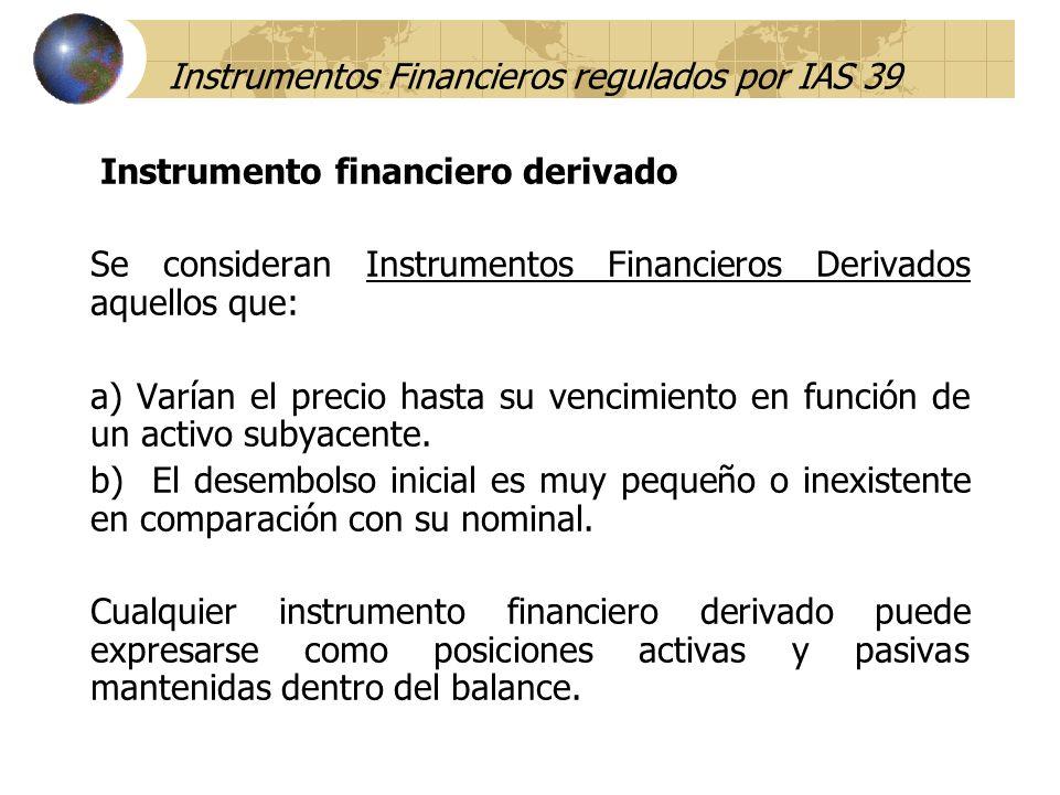 Instrumentos Financieros regulados por IAS 39 Instrumento financiero derivado Se consideran Instrumentos Financieros Derivados aquellos que: a) Varían
