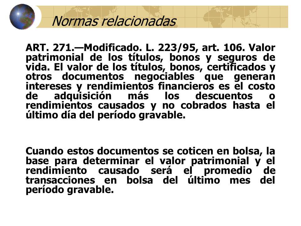 Normas relacionadas ART. 271.Modificado. L. 223/95, art. 106. Valor patrimonial de los títulos, bonos y seguros de vida. El valor de los títulos, bono