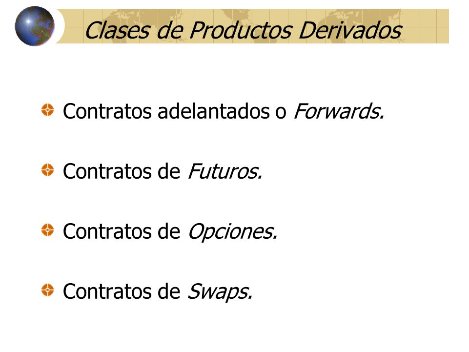 Clases de Productos Derivados Contratos adelantados o Forwards. Contratos de Futuros. Contratos de Opciones. Contratos de Swaps.